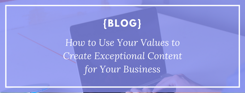 How to Use Your Values to Create Exceptional Content for Your Business